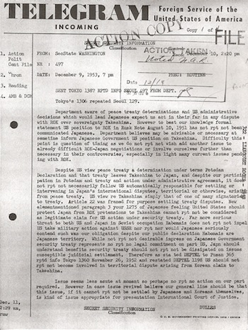 This cable by Secretary of State Dulles shows that the USA had absolutely NO desire to support the Japanese claim to Dokdo.  He clears the air by saying that the USA&acute;s opinion, as expressed in the Rusk Letter, simply does not matter much.  According to <i>current US policy</i>, it is as if the Rusk Letter did not even exist in the first place(!)  This goes even further to support the idea that the Rusk Letter was simply a tool to get the Korean government to stop &#34;stirring up the mud&#34; by bringing up the Dokdo issue, and thereby harming future Korea-Japan relationships.
